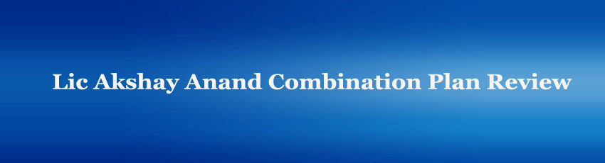 Lic Akshay Anand Combination Plan Review