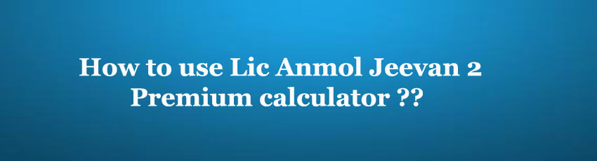 Lic Anmol Jeevan 2 Premium Calculator