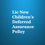 LIC NEW CHILDREN'S DEFERRED ASSURANCE POLICY REVIEW