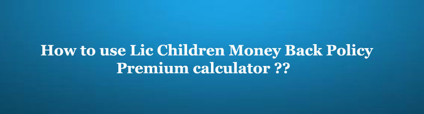 Lic Children Money Back Policy Premium Calculator