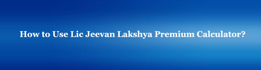 Lic Jeevan Lakshya Premium Calculator