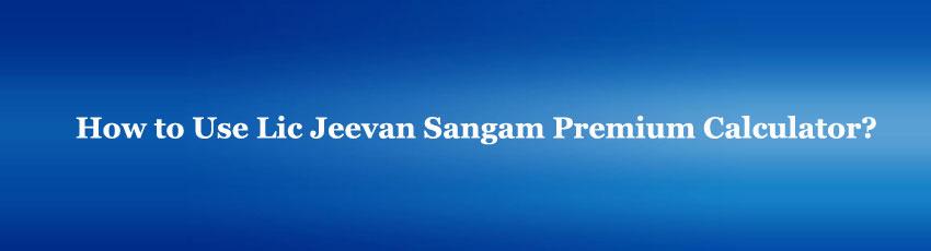 Lic Jeevan Sangam Premium Calculator